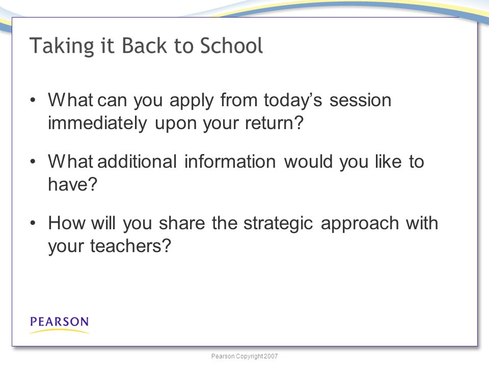 Pearson Copyright 2007 Taking it Back to School What can you apply from todays session immediately upon your return.