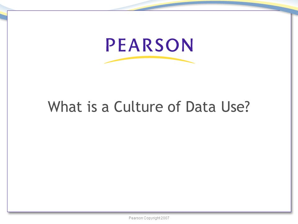 Pearson Copyright 2007 What is a Culture of Data Use