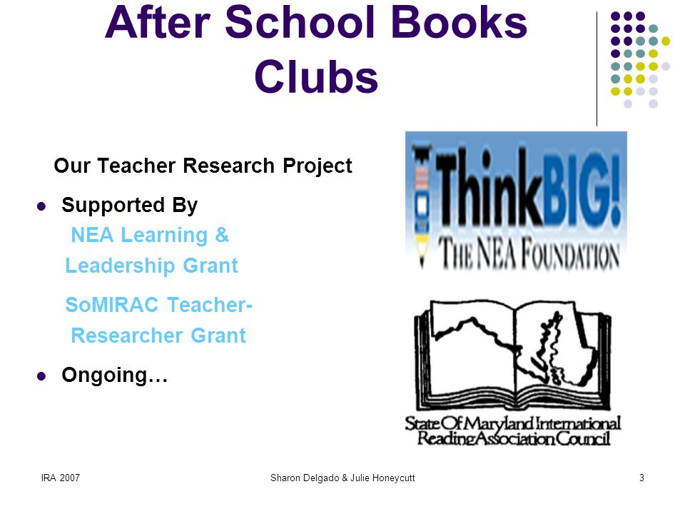 IRA 2007Sharon Delgado & Julie Honeycutt3 Guys Read/Gals Read After School Books Clubs Our Teacher Research Project Supported By NEA Learning & Leadership Grant SoMIRAC Teacher- Researcher Grant Ongoing…
