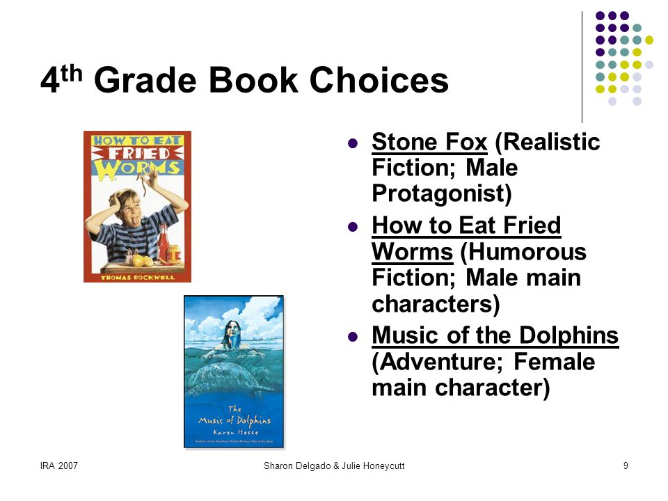 IRA 2007Sharon Delgado & Julie Honeycutt9 4 th Grade Book Choices Stone Fox (Realistic Fiction; Male Protagonist) How to Eat Fried Worms (Humorous Fiction; Male main characters) Music of the Dolphins (Adventure; Female main character)