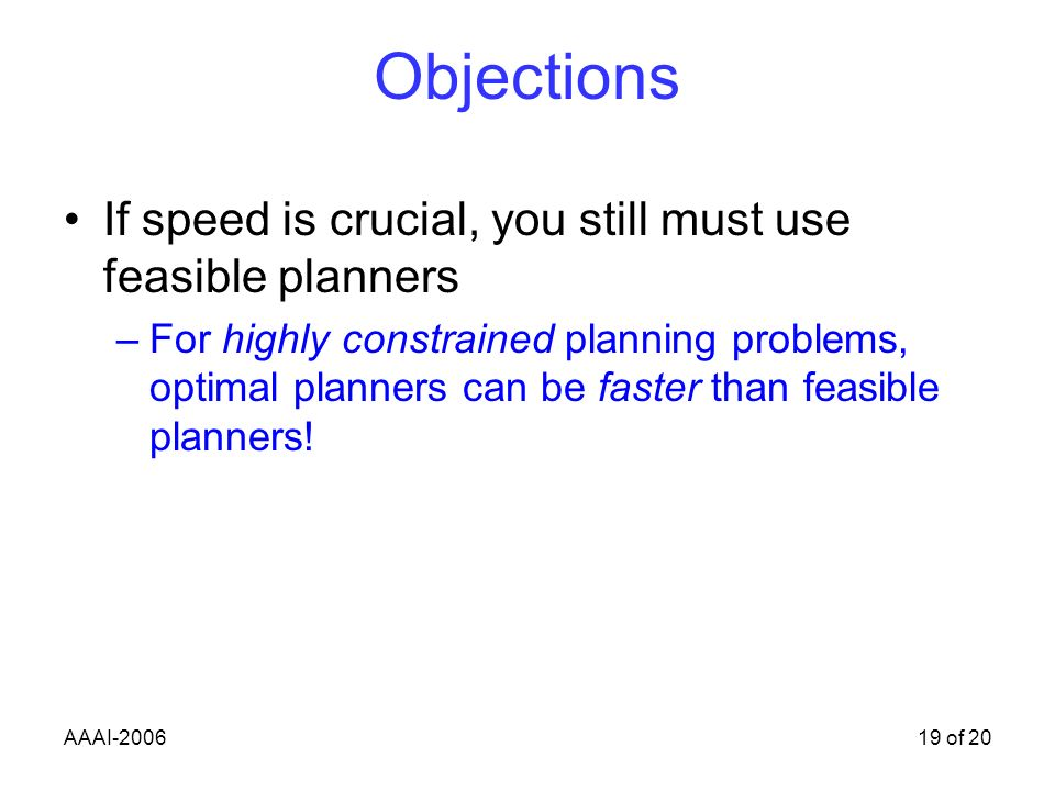 AAAI-200619 of 20 Objections If speed is crucial, you still must use feasible planners –For highly constrained planning problems, optimal planners can be faster than feasible planners!