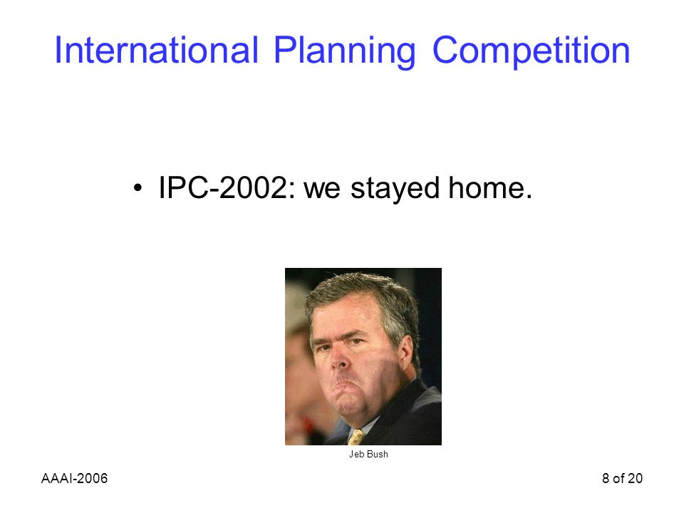 AAAI-20068 of 20 International Planning Competition IPC-2002: we stayed home. Jeb Bush