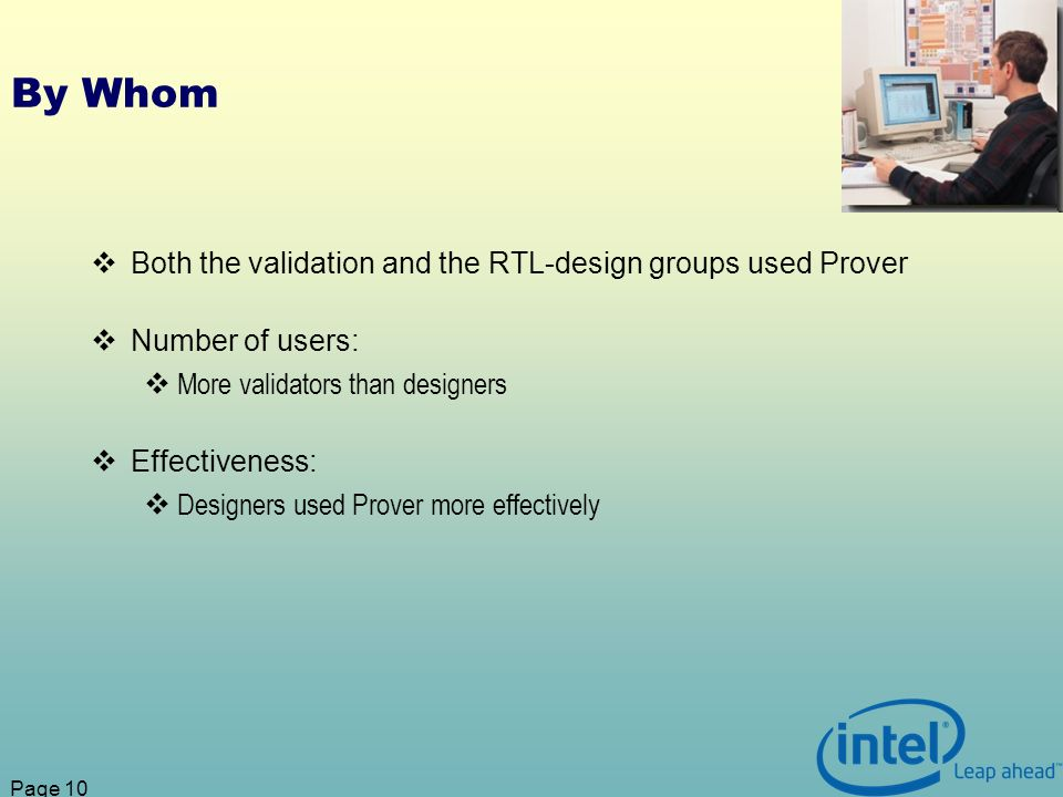 Page 10 By Whom Both the validation and the RTL-design groups used Prover Number of users: More validators than designers Effectiveness: Designers used Prover more effectively