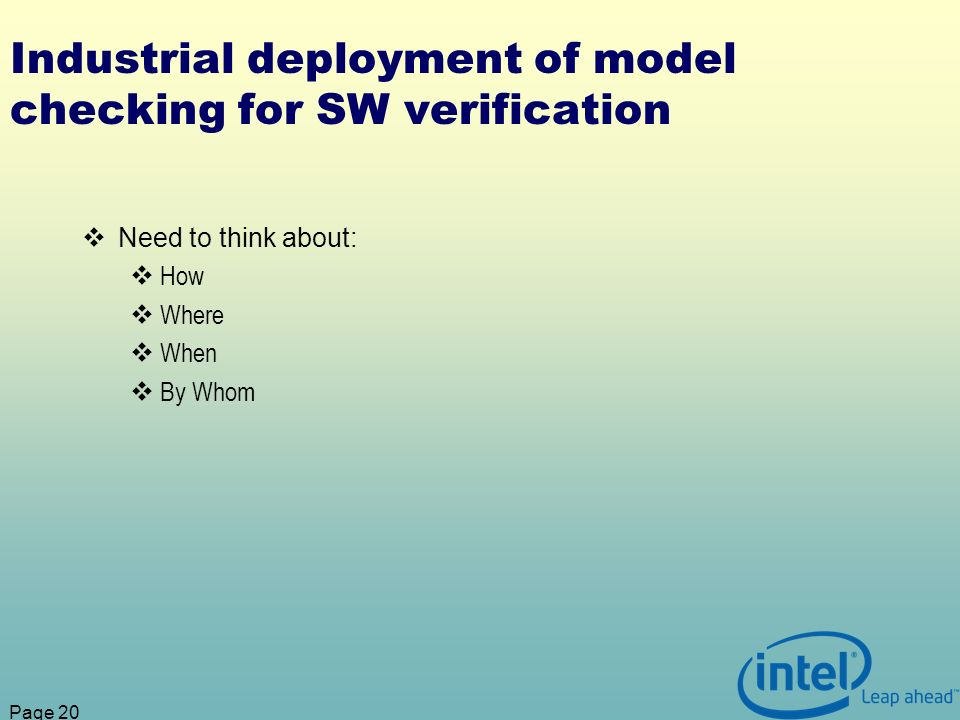 Page 20 Industrial deployment of model checking for SW verification Need to think about: How Where When By Whom