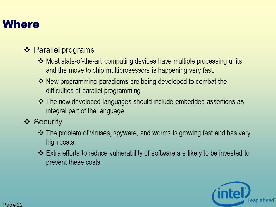 Page 22 Where Parallel programs Most state-of-the-art computing devices have multiple processing units and the move to chip multiprosessors is happening very fast.