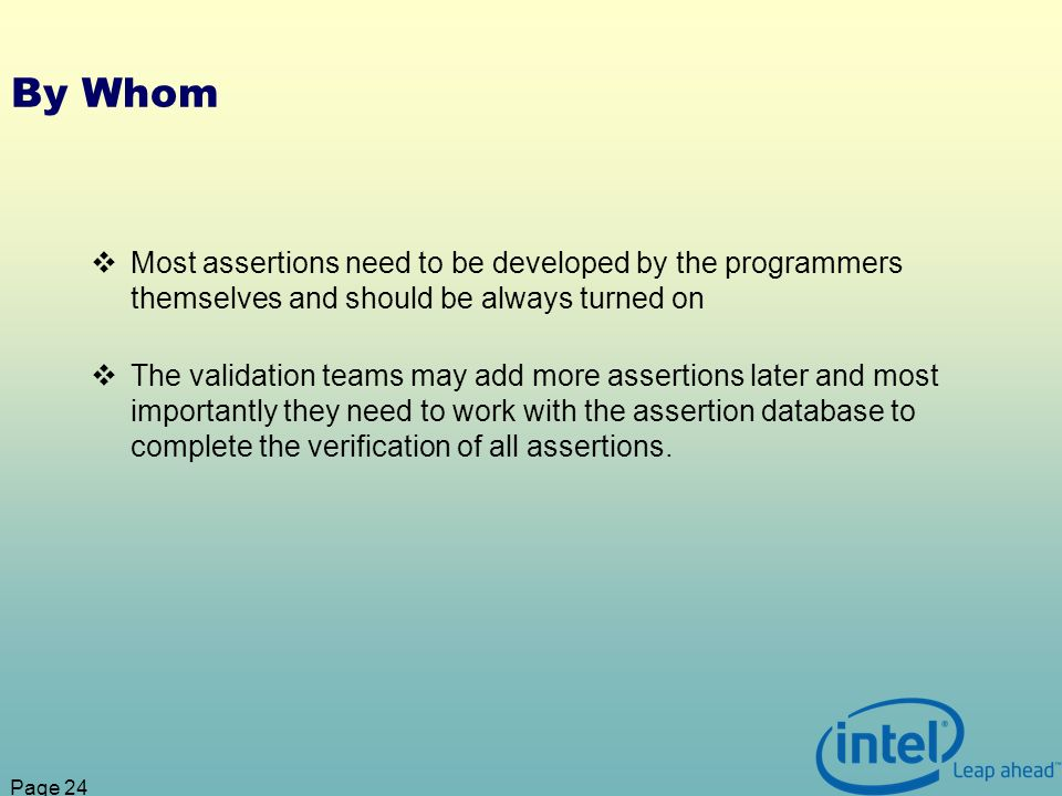 Page 24 By Whom Most assertions need to be developed by the programmers themselves and should be always turned on The validation teams may add more assertions later and most importantly they need to work with the assertion database to complete the verification of all assertions.