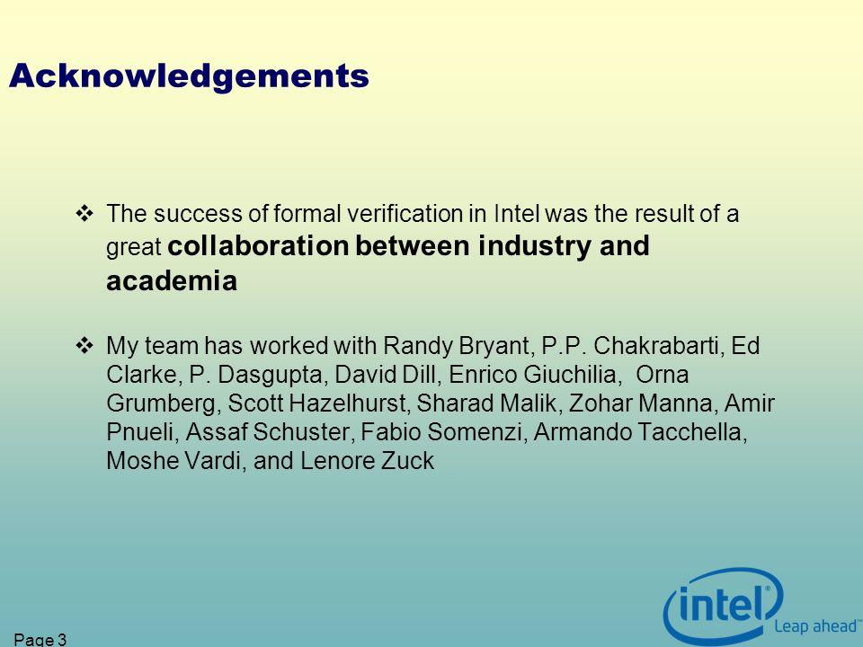 Page 3 Acknowledgements The success of formal verification in Intel was the result of a great collaboration between industry and academia My team has worked with Randy Bryant, P.P.