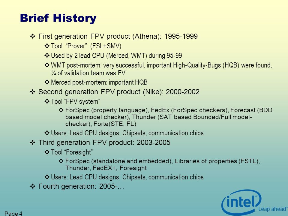 Page 4 Brief History First generation FPV product (Athena): 1995-1999 Tool Prover (FSL+SMV) Used by 2 lead CPU (Merced, WMT) during 95-99 WMT post-mortem: very successful, important High-Quality-Bugs (HQB) were found, ¼ of validation team was FV Merced post-mortem: important HQB Second generation FPV product (Nike): 2000-2002 Tool FPV system ForSpec (property language), FedEx (ForSpec checkers), Forecast (BDD based model checker), Thunder (SAT based Bounded/Full model- checker), Forte(STE, FL) Users: Lead CPU designs, Chipsets, communication chips Third generation FPV product: 2003-2005 Tool Foresight ForSpec (standalone and embedded), Libraries of properties (FSTL), Thunder, FedEX+, Foresight Users: Lead CPU designs, Chipsets, communication chips Fourth generation: 2005-…