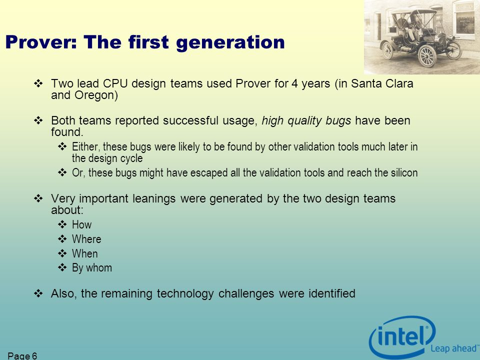 Page 6 Prover: The first generation Two lead CPU design teams used Prover for 4 years (in Santa Clara and Oregon) Both teams reported successful usage, high quality bugs have been found.