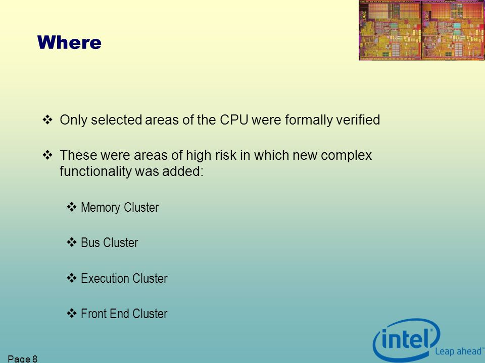 Page 8 Where Only selected areas of the CPU were formally verified These were areas of high risk in which new complex functionality was added: Memory Cluster Bus Cluster Execution Cluster Front End Cluster