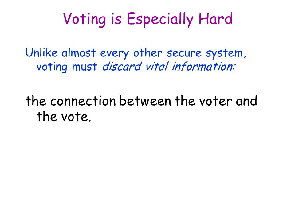 Voting is Especially Hard Unlike almost every other secure system, voting must discard vital information: the connection between the voter and the vote.