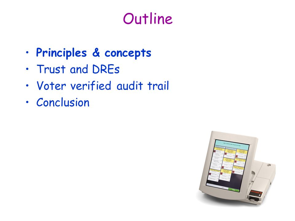 Outline Principles & concepts Trust and DREs Voter verified audit trail Conclusion
