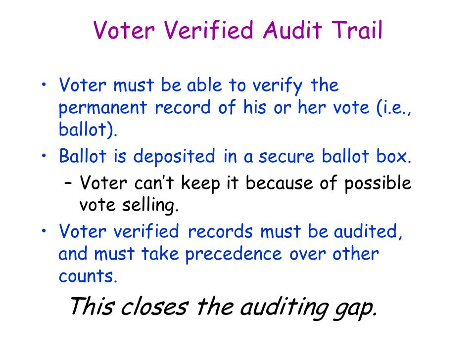 Voter Verified Audit Trail Voter must be able to verify the permanent record of his or her vote (i.e., ballot).
