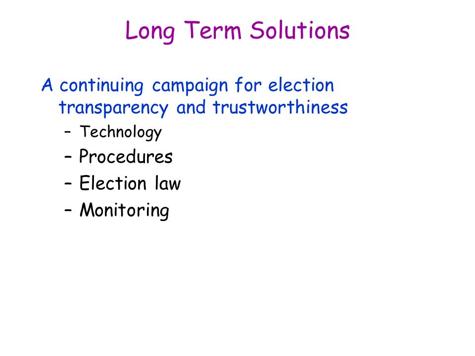 Long Term Solutions A continuing campaign for election transparency and trustworthiness –Technology –Procedures –Election law –Monitoring