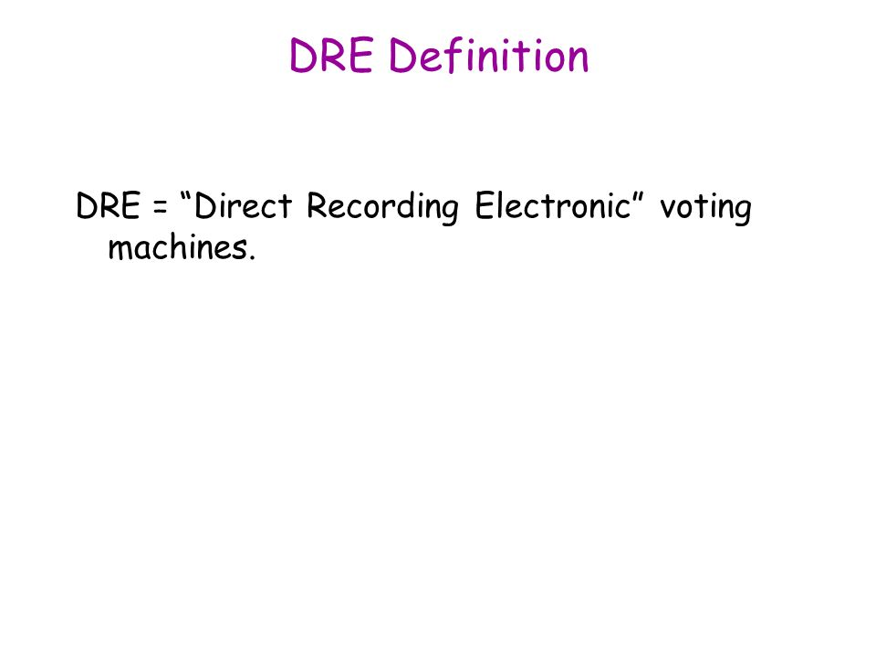 DRE Definition DRE = Direct Recording Electronic voting machines.
