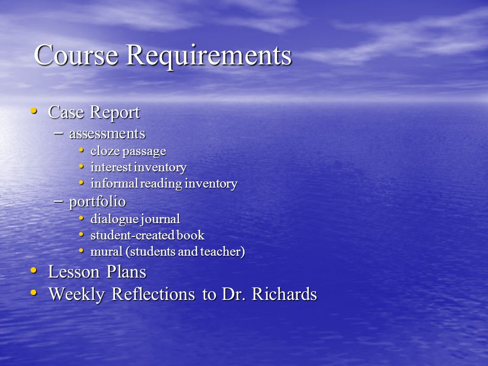 Course Requirements Case Report Case Report – assessments cloze passage cloze passage interest inventory interest inventory informal reading inventory informal reading inventory – portfolio dialogue journal dialogue journal student-created book student-created book mural (students and teacher) mural (students and teacher) Lesson Plans Lesson Plans Weekly Reflections to Dr.