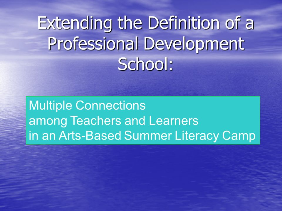 Extending the Definition of a Professional Development School: Multiple Connections among Teachers and Learners in an Arts-Based Summer Literacy Camp