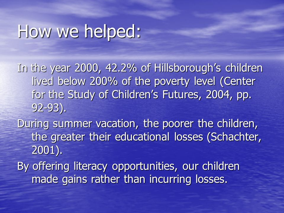 How we helped: In the year 2000, 42.2% of Hillsboroughs children lived below 200% of the poverty level (Center for the Study of Childrens Futures, 2004, pp.