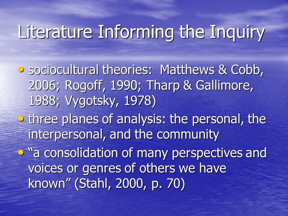 Literature Informing the Inquiry sociocultural theories: Matthews & Cobb, 2006; Rogoff, 1990; Tharp & Gallimore, 1988; Vygotsky, 1978) sociocultural theories: Matthews & Cobb, 2006; Rogoff, 1990; Tharp & Gallimore, 1988; Vygotsky, 1978) three planes of analysis: the personal, the interpersonal, and the community three planes of analysis: the personal, the interpersonal, and the community a consolidation of many perspectives and voices or genres of others we have known (Stahl, 2000, p.