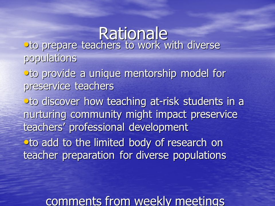 Rationale to prepare teachers to work with diverse populations to prepare teachers to work with diverse populations to provide a unique mentorship model for preservice teachers to provide a unique mentorship model for preservice teachers to discover how teaching at-risk students in a nurturing community might impact preservice teachers professional development to discover how teaching at-risk students in a nurturing community might impact preservice teachers professional development to add to the limited body of research on teacher preparation for diverse populations to add to the limited body of research on teacher preparation for diverse populations comments from weekly meetings e-mail exchanges with the preservice teachers with the university faculty member
