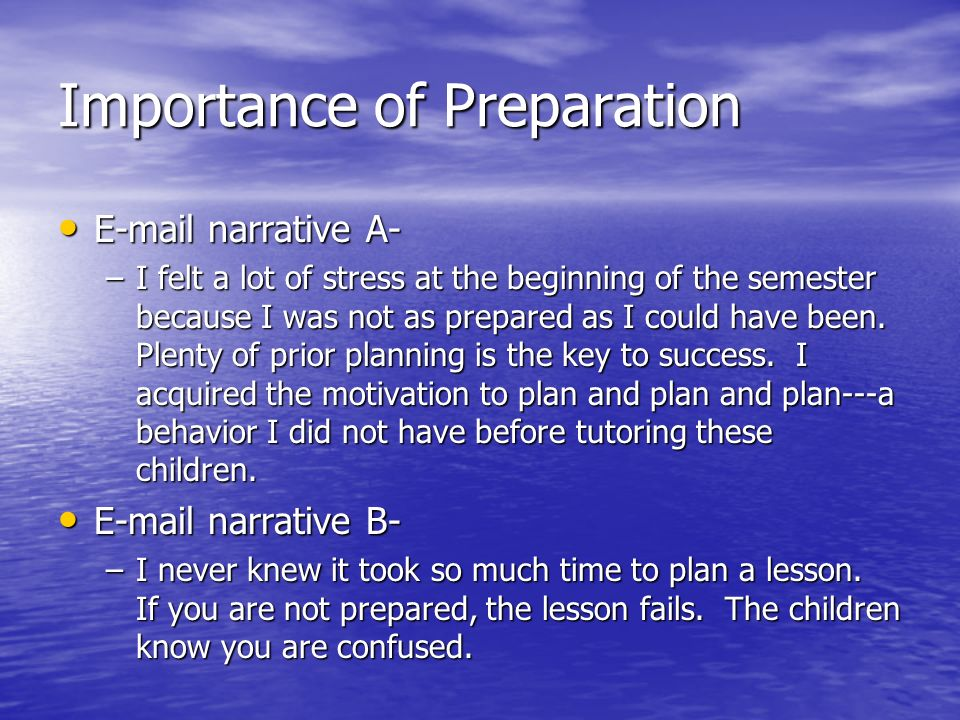 Importance of Preparation E-mail narrative A- E-mail narrative A- –I felt a lot of stress at the beginning of the semester because I was not as prepared as I could have been.