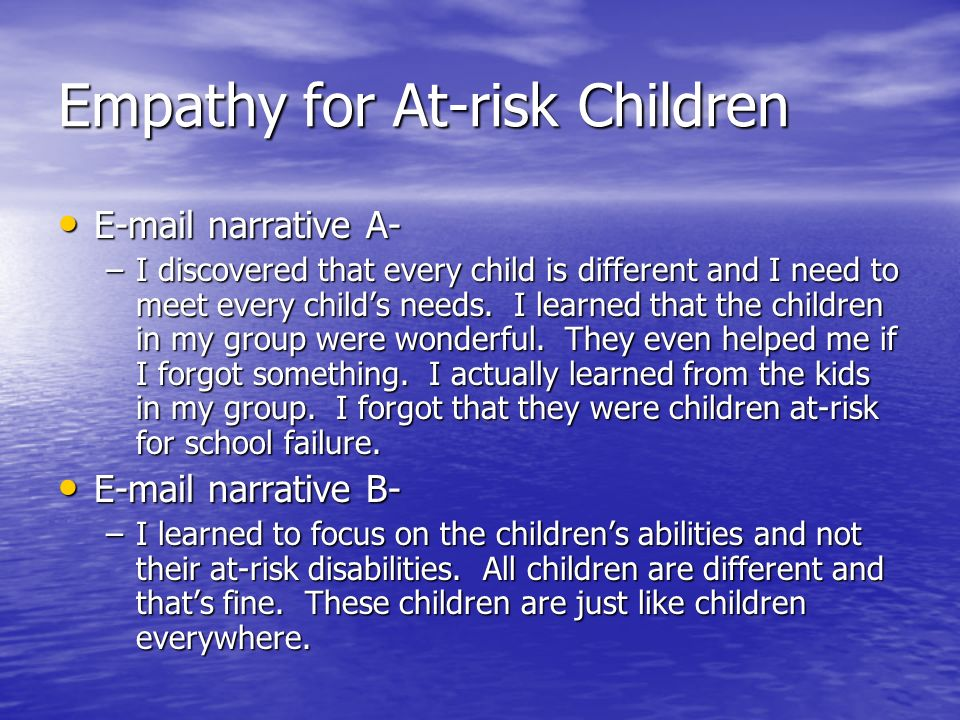 Empathy for At-risk Children E-mail narrative A- E-mail narrative A- –I discovered that every child is different and I need to meet every childs needs.