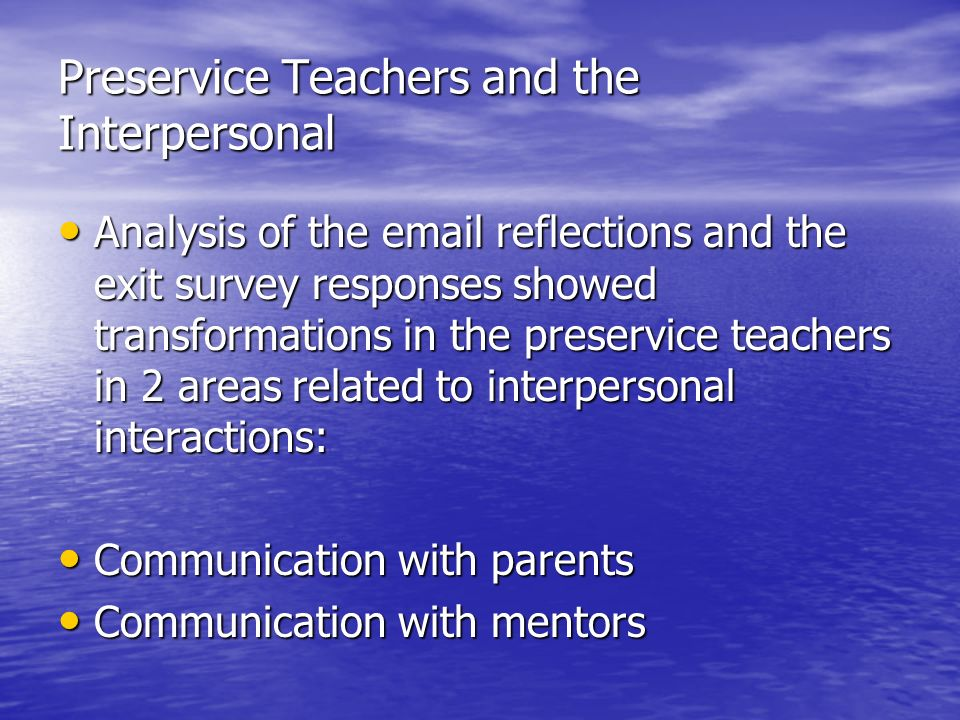 Preservice Teachers and the Interpersonal Analysis of the email reflections and the exit survey responses showed transformations in the preservice teachers in 2 areas related to interpersonal interactions: Analysis of the email reflections and the exit survey responses showed transformations in the preservice teachers in 2 areas related to interpersonal interactions: Communication with parents Communication with parents Communication with mentors Communication with mentors