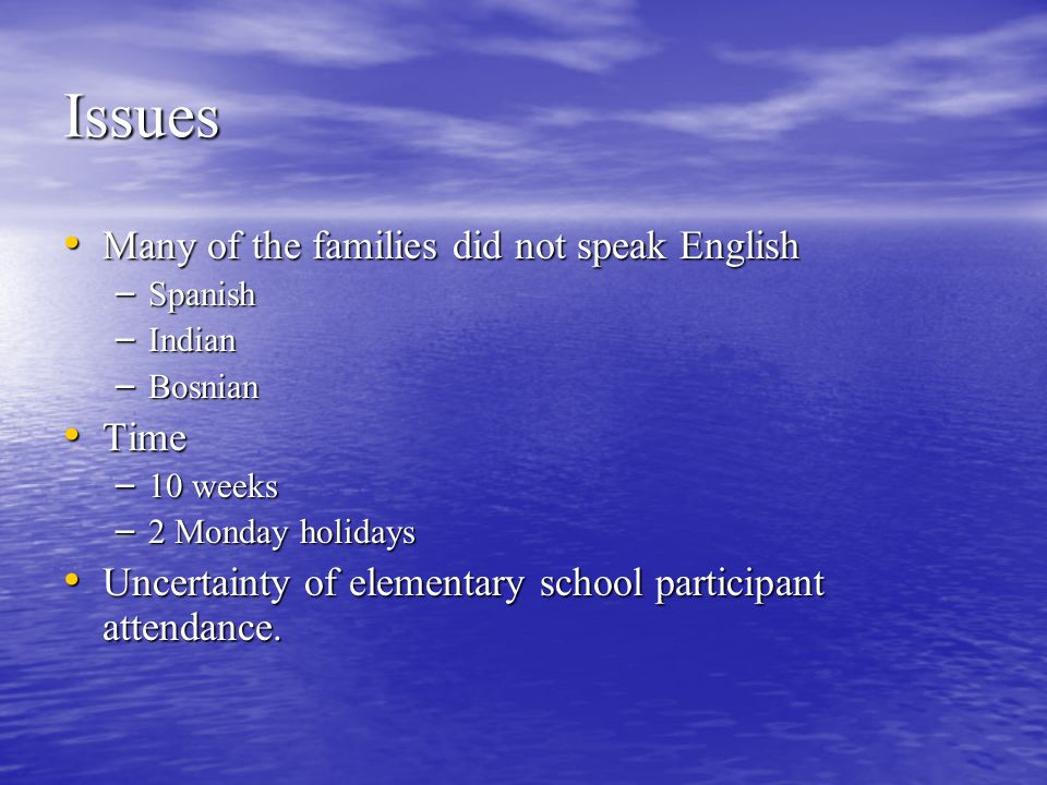 Issues Many of the families did not speak English Many of the families did not speak English – Spanish – Indian – Bosnian Time Time – 10 weeks – 2 Monday holidays Uncertainty of elementary school participant attendance.