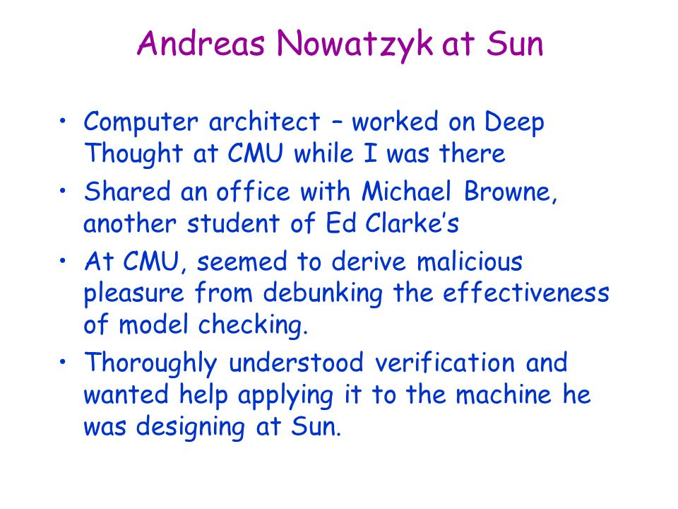 Andreas Nowatzyk at Sun Computer architect – worked on Deep Thought at CMU while I was there Shared an office with Michael Browne, another student of Ed Clarkes At CMU, seemed to derive malicious pleasure from debunking the effectiveness of model checking.