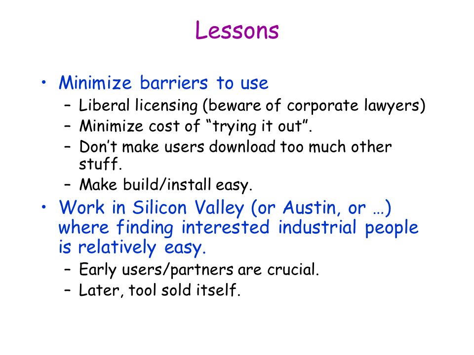 Lessons Minimize barriers to use –Liberal licensing (beware of corporate lawyers) –Minimize cost of trying it out.