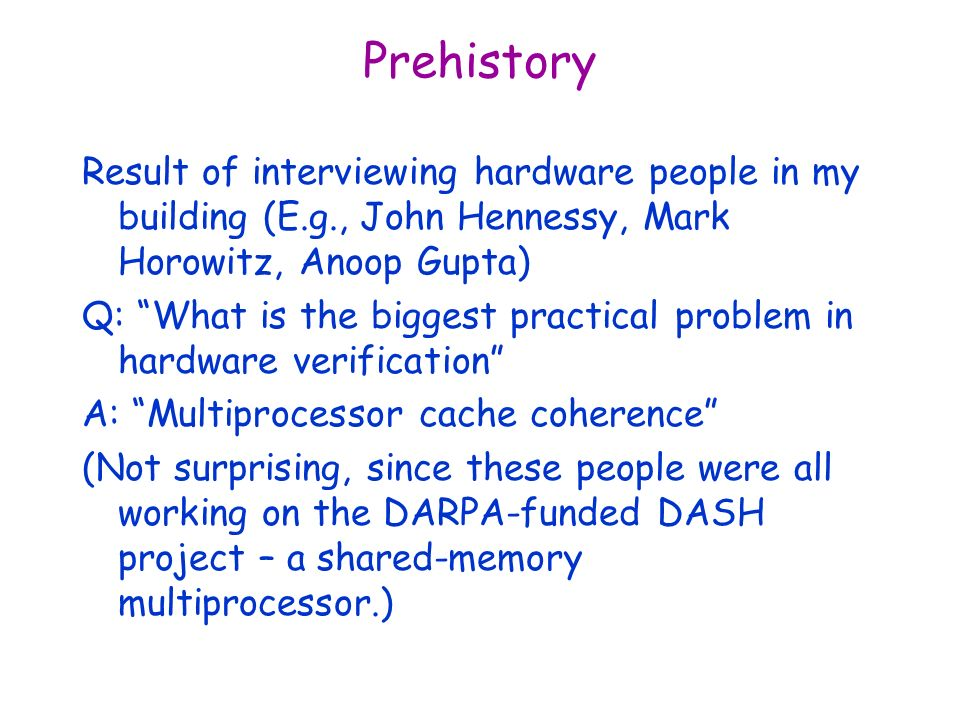 Prehistory Result of interviewing hardware people in my building (E.g., John Hennessy, Mark Horowitz, Anoop Gupta) Q: What is the biggest practical problem in hardware verification A: Multiprocessor cache coherence (Not surprising, since these people were all working on the DARPA-funded DASH project – a shared-memory multiprocessor.)