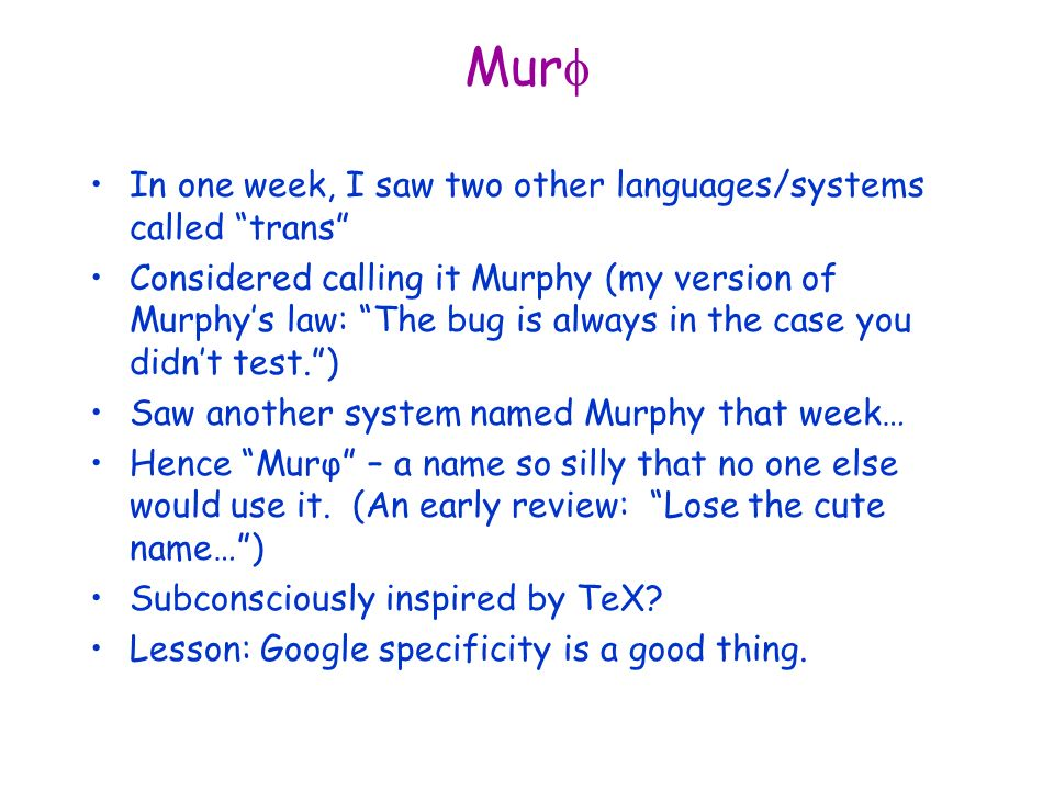 Mur In one week, I saw two other languages/systems called trans Considered calling it Murphy (my version of Murphys law: The bug is always in the case you didnt test.) Saw another system named Murphy that week… Hence Murφ – a name so silly that no one else would use it.