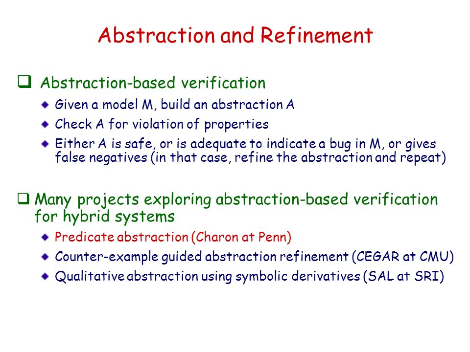 Abstraction and Refinement Abstraction-based verification Given a model M, build an abstraction A Check A for violation of properties Either A is safe, or is adequate to indicate a bug in M, or gives false negatives (in that case, refine the abstraction and repeat) Many projects exploring abstraction-based verification for hybrid systems Predicate abstraction (Charon at Penn) Counter-example guided abstraction refinement (CEGAR at CMU) Qualitative abstraction using symbolic derivatives (SAL at SRI)