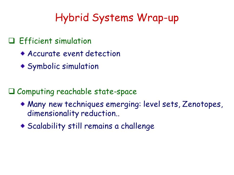 Hybrid Systems Wrap-up Efficient simulation Accurate event detection Symbolic simulation Computing reachable state-space Many new techniques emerging: level sets, Zenotopes, dimensionality reduction..