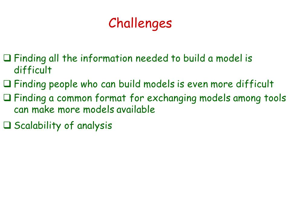 Challenges Finding all the information needed to build a model is difficult Finding people who can build models is even more difficult Finding a common format for exchanging models among tools can make more models available Scalability of analysis