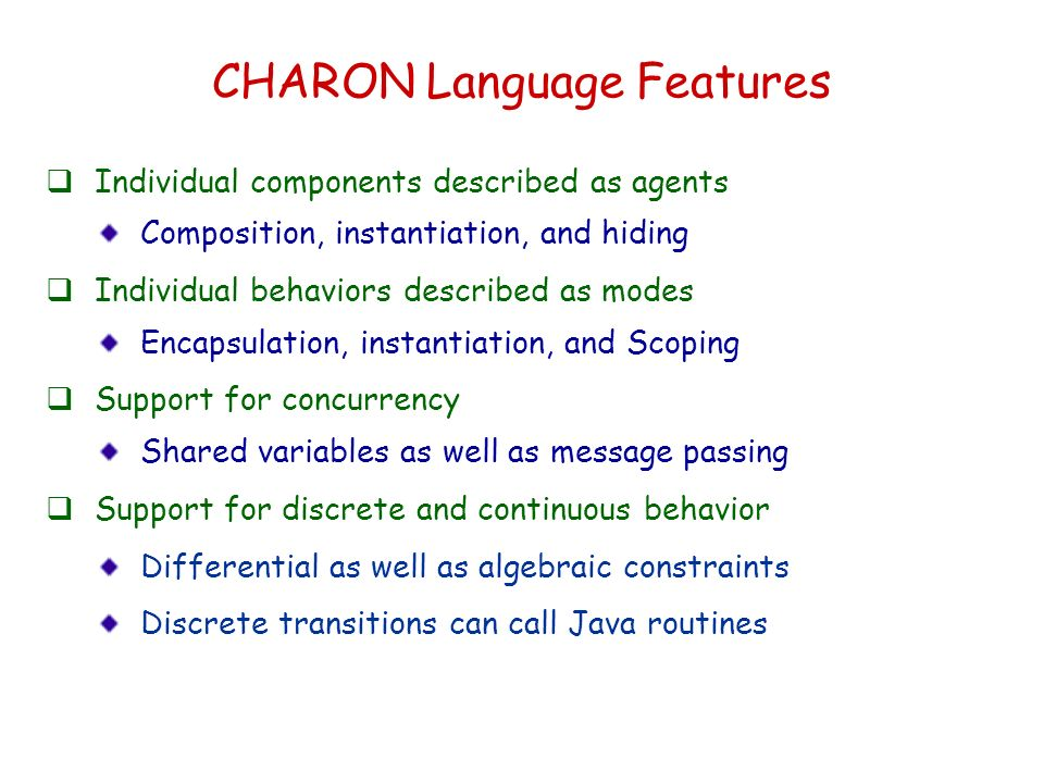 CHARON Language Features Individual components described as agents Composition, instantiation, and hiding Individual behaviors described as modes Encapsulation, instantiation, and Scoping Support for concurrency Shared variables as well as message passing Support for discrete and continuous behavior Differential as well as algebraic constraints Discrete transitions can call Java routines