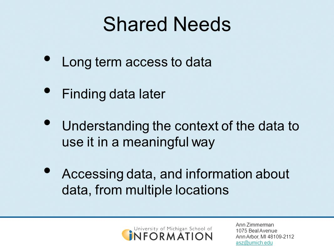 Ann Zimmerman 1075 Beal Avenue Ann Arbor, MI 48109-2112 asz@umich.edu Shared Needs Long term access to data Finding data later Understanding the context of the data to use it in a meaningful way Accessing data, and information about data, from multiple locations