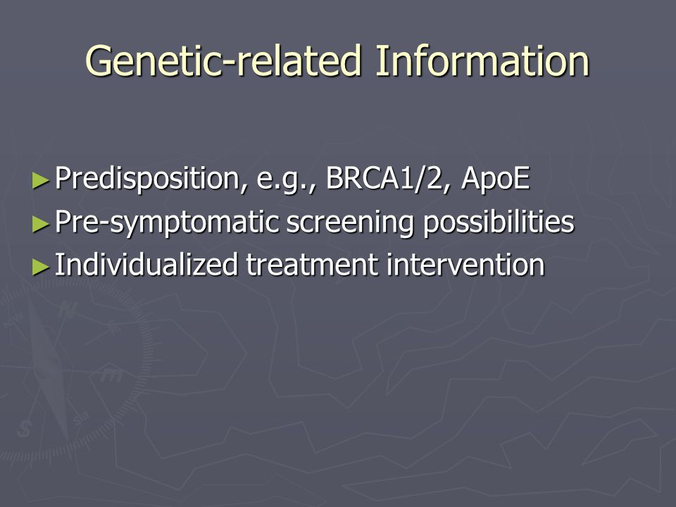 Genetic-related Information Predisposition, e.g., BRCA1/2, ApoE Predisposition, e.g., BRCA1/2, ApoE Pre-symptomatic screening possibilities Pre-symptomatic screening possibilities Individualized treatment intervention Individualized treatment intervention
