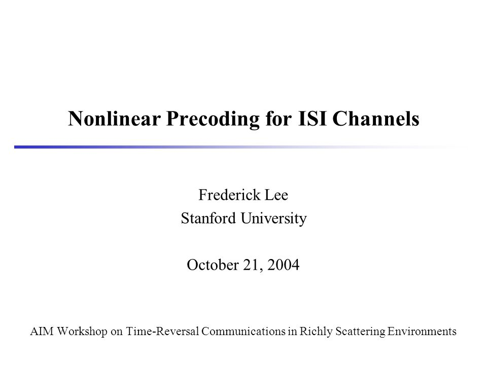 Nonlinear Precoding for ISI Channels Frederick Lee Stanford University October 21, 2004 AIM Workshop on Time-Reversal Communications in Richly Scattering Environments