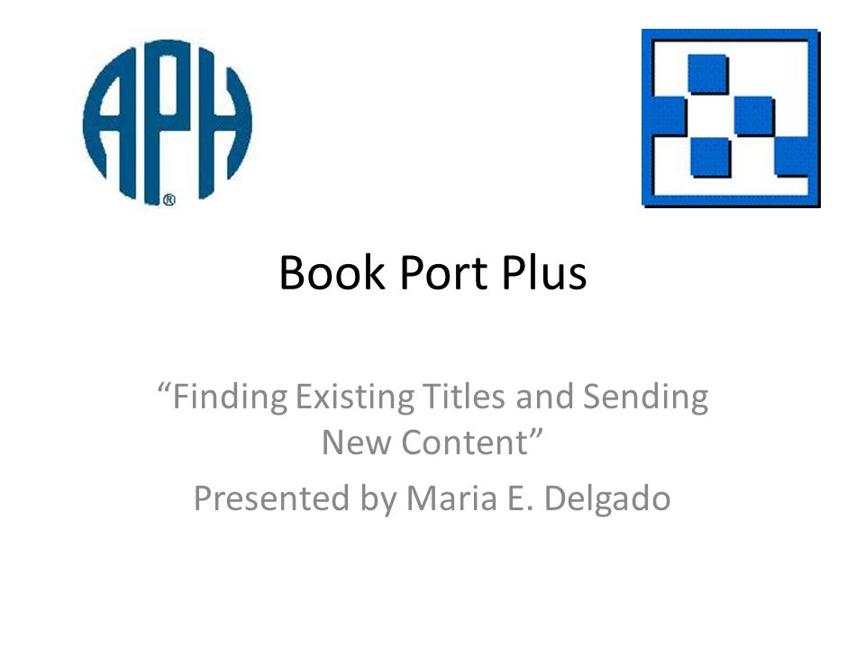 Book Port Plus Finding Existing Titles and Sending New Content Presented by Maria E. Delgado