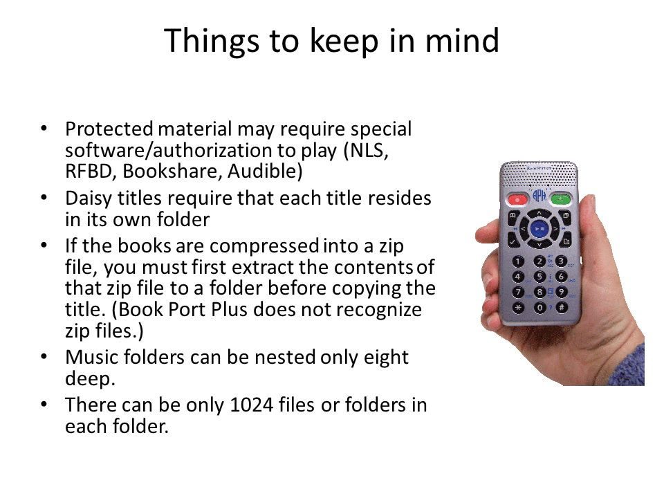 Things to keep in mind Protected material may require special software/authorization to play (NLS, RFBD, Bookshare, Audible) Daisy titles require that each title resides in its own folder If the books are compressed into a zip file, you must first extract the contents of that zip file to a folder before copying the title.