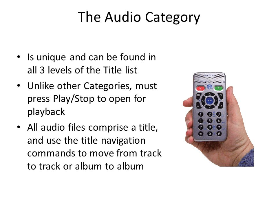 The Audio Category Is unique and can be found in all 3 levels of the Title list Unlike other Categories, must press Play/Stop to open for playback All audio files comprise a title, and use the title navigation commands to move from track to track or album to album
