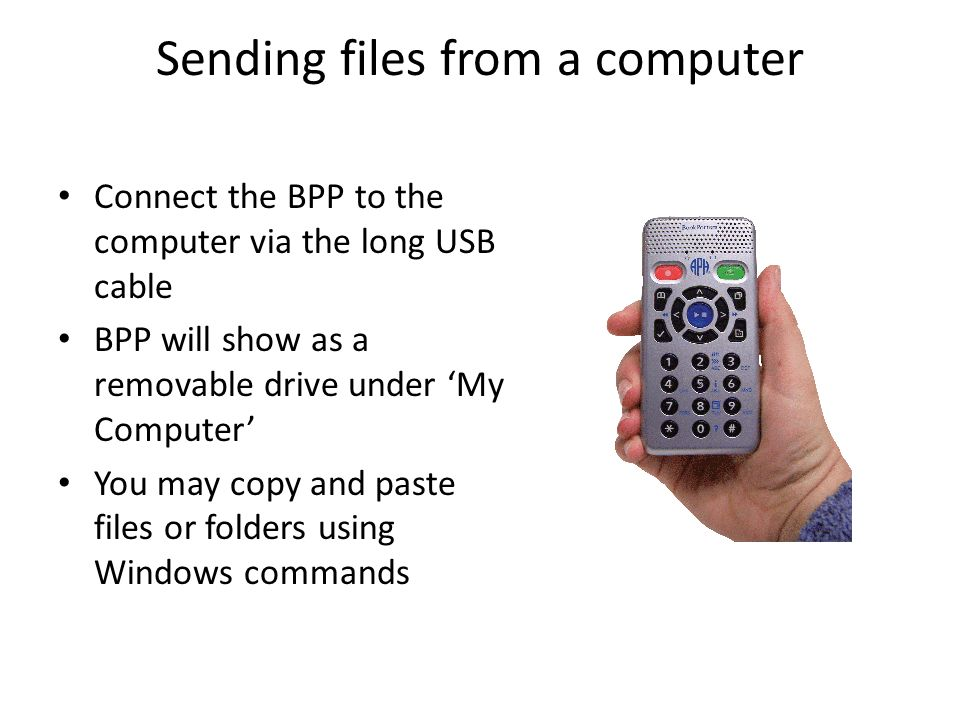 Sending files from a computer Connect the BPP to the computer via the long USB cable BPP will show as a removable drive under My Computer You may copy and paste files or folders using Windows commands