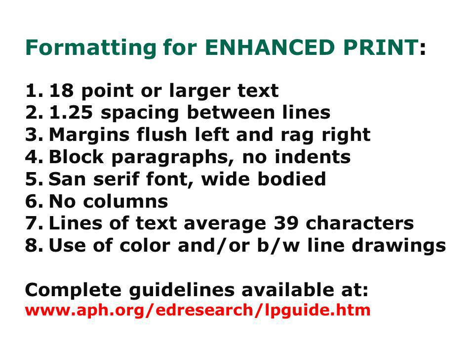 Remember for PRINTED text: Standard Print = 12 points Enlarged Print = 14 and 16 points Large Print = 18 points or larger Enhanced Print = 18 points or larger with additional formatting to make the document more readable.