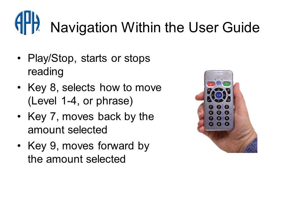 Navigation Within the User Guide Play/Stop, starts or stops reading Key 8, selects how to move (Level 1-4, or phrase) Key 7, moves back by the amount selected Key 9, moves forward by the amount selected