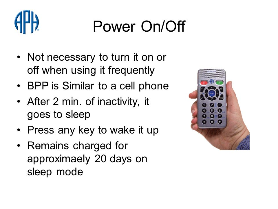 Power On/Off Not necessary to turn it on or off when using it frequently BPP is Similar to a cell phone After 2 min.