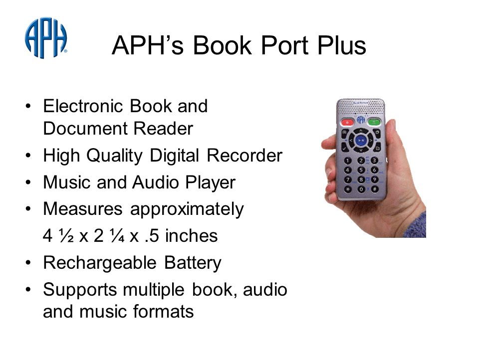 APHs Book Port Plus Electronic Book and Document Reader High Quality Digital Recorder Music and Audio Player Measures approximately 4 ½ x 2 ¼ x.5 inches Rechargeable Battery Supports multiple book, audio and music formats