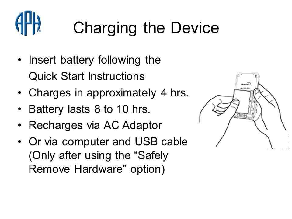Charging the Device Insert battery following the Quick Start Instructions Charges in approximately 4 hrs.