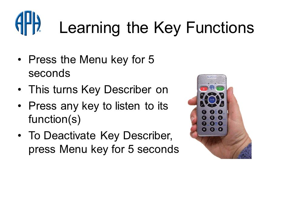 Learning the Key Functions Press the Menu key for 5 seconds This turns Key Describer on Press any key to listen to its function(s) To Deactivate Key Describer, press Menu key for 5 seconds