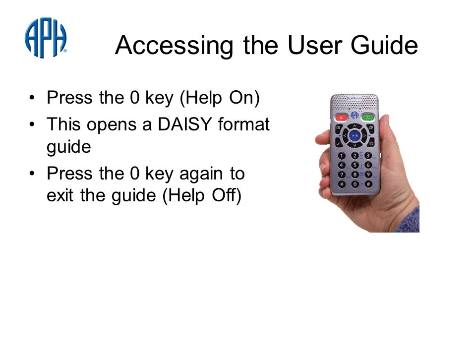 Accessing the User Guide Press the 0 key (Help On) This opens a DAISY format guide Press the 0 key again to exit the guide (Help Off)